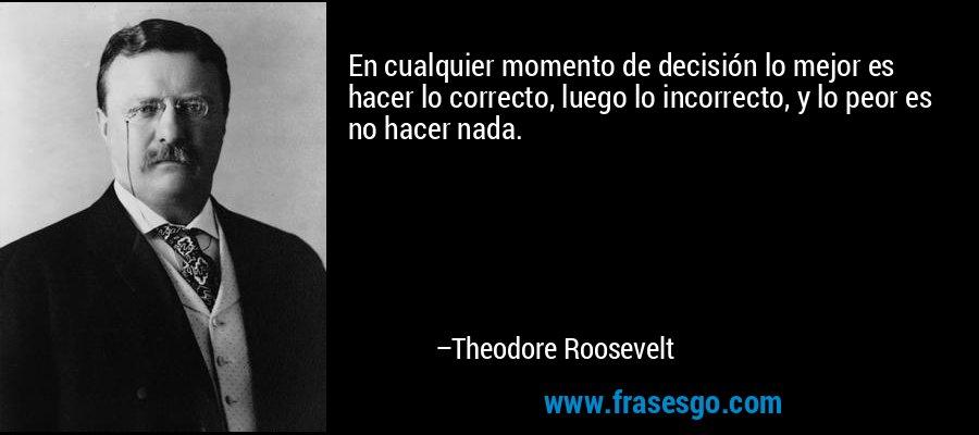 En cualquier momento de decisión lo mejor es hacer lo correcto, luego lo incorrecto, y lo peor es no hacer nada. – Theodore Roosevelt