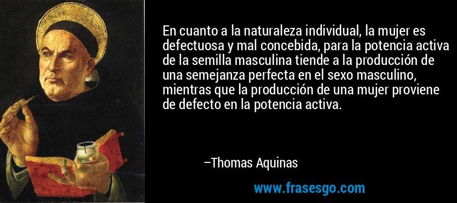 En cuanto a la naturaleza individual, la mujer es defectuosa y mal concebida, para la potencia activa de la semilla masculina tiende a la producción de una semejanza perfecta en el sexo masculino, mientras que la producción de una mujer proviene de defecto en la potencia activa. – Thomas Aquinas