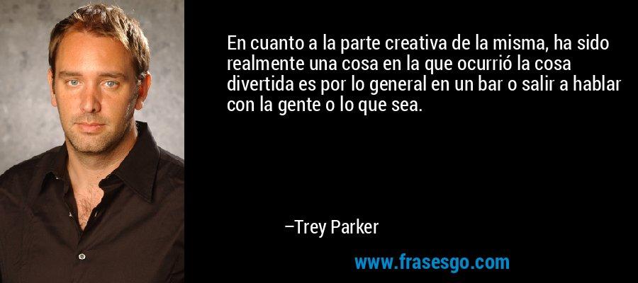 En cuanto a la parte creativa de la misma, ha sido realmente una cosa en la que ocurrió la cosa divertida es por lo general en un bar o salir a hablar con la gente o lo que sea. – Trey Parker