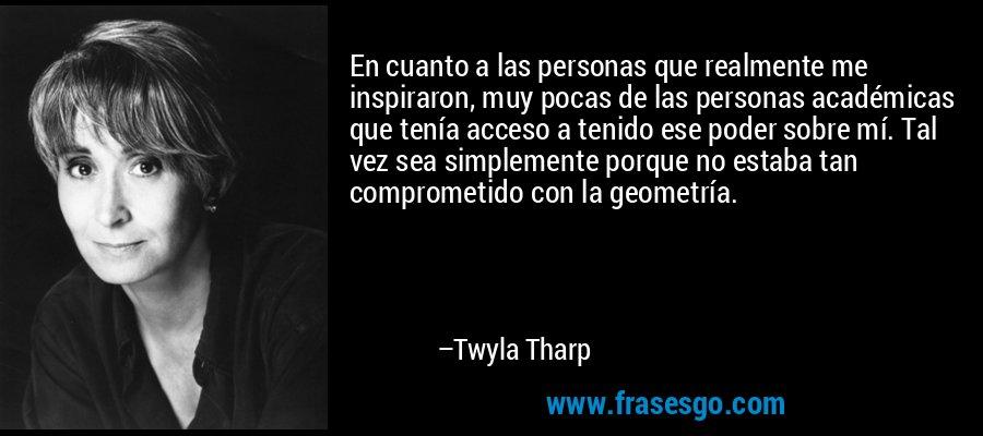 En cuanto a las personas que realmente me inspiraron, muy pocas de las personas académicas que tenía acceso a tenido ese poder sobre mí. Tal vez sea simplemente porque no estaba tan comprometido con la geometría. – Twyla Tharp