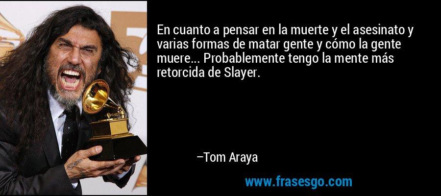 En cuanto a pensar en la muerte y el asesinato y varias formas de matar gente y cómo la gente muere... Probablemente tengo la mente más retorcida de Slayer. – Tom Araya
