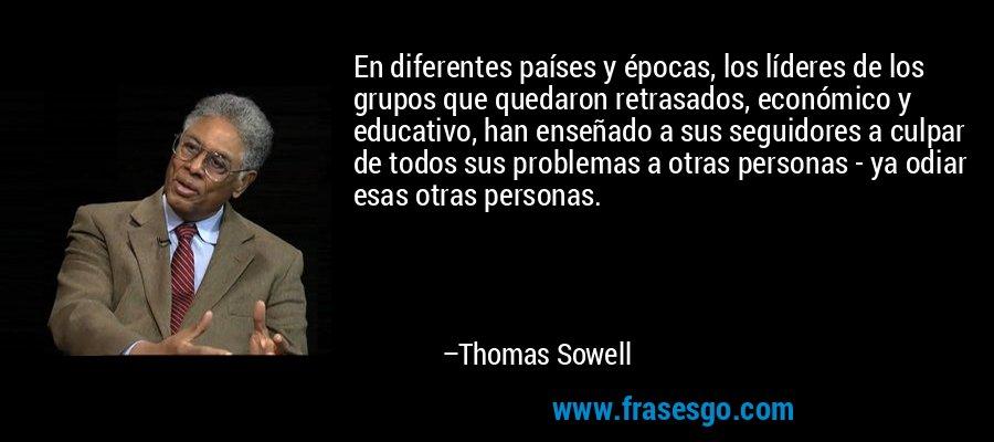 En diferentes países y épocas, los líderes de los grupos que quedaron retrasados, económico y educativo, han enseñado a sus seguidores a culpar de todos sus problemas a otras personas - ya odiar esas otras personas. – Thomas Sowell