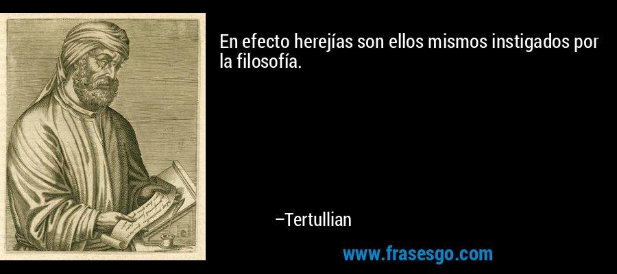 En efecto herejías son ellos mismos instigados por la filosofía. – Tertullian