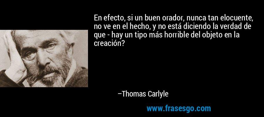 En efecto, si un buen orador, nunca tan elocuente, no ve en el hecho, y no está diciendo la verdad de que - hay un tipo más horrible del objeto en la creación? – Thomas Carlyle