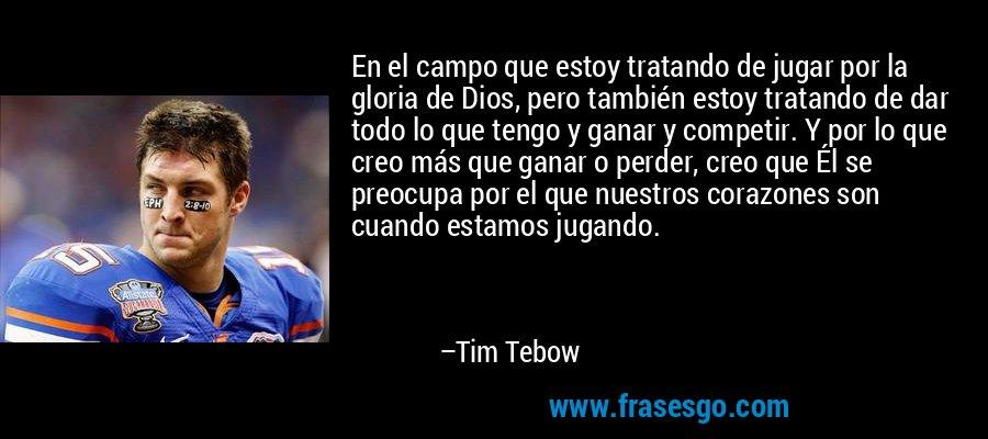 En el campo que estoy tratando de jugar por la gloria de Dios, pero también estoy tratando de dar todo lo que tengo y ganar y competir. Y por lo que creo más que ganar o perder, creo que Él se preocupa por el que nuestros corazones son cuando estamos jugando. – Tim Tebow