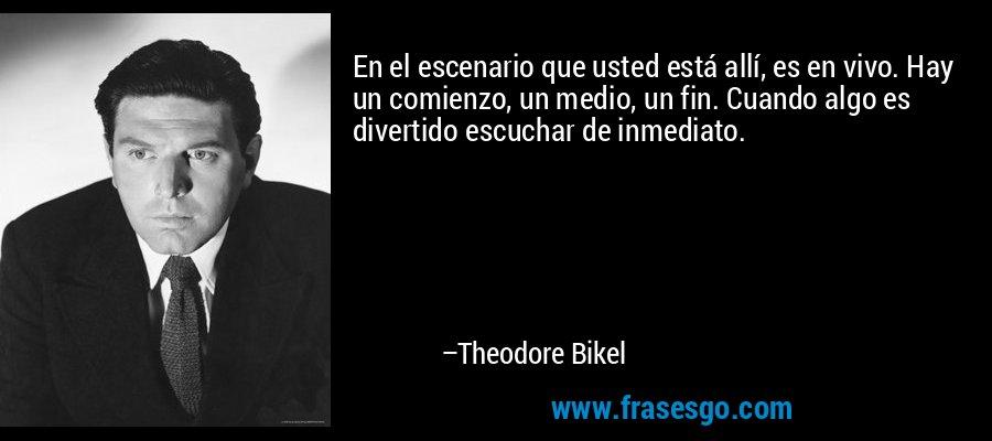 En el escenario que usted está allí, es en vivo. Hay un comienzo, un medio, un fin. Cuando algo es divertido escuchar de inmediato. – Theodore Bikel