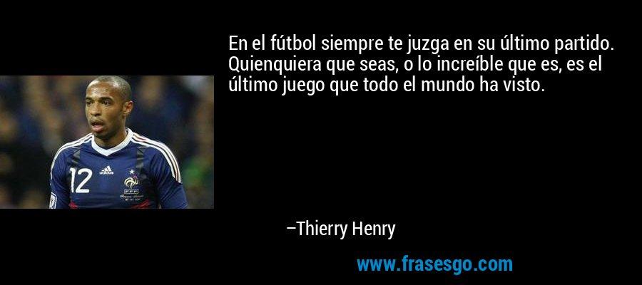 En el fútbol siempre te juzga en su último partido. Quienquiera que seas, o lo increíble que es, es el último juego que todo el mundo ha visto. – Thierry Henry