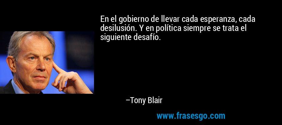 En el gobierno de llevar cada esperanza, cada desilusión. Y en política siempre se trata el siguiente desafío. – Tony Blair