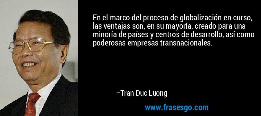 En el marco del proceso de globalización en curso, las ventajas son, en su mayoría, creado para una minoría de países y centros de desarrollo, así como poderosas empresas transnacionales. – Tran Duc Luong
