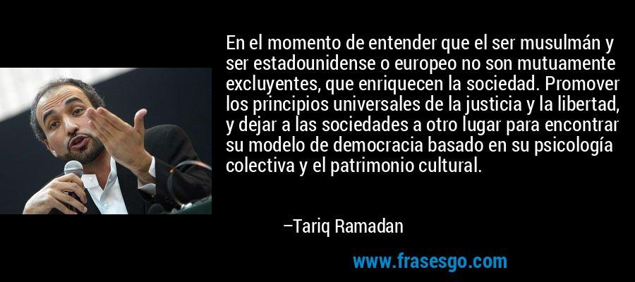 En el momento de entender que el ser musulmán y ser estadounidense o europeo no son mutuamente excluyentes, que enriquecen la sociedad. Promover los principios universales de la justicia y la libertad, y dejar a las sociedades a otro lugar para encontrar su modelo de democracia basado en su psicología colectiva y el patrimonio cultural. – Tariq Ramadan