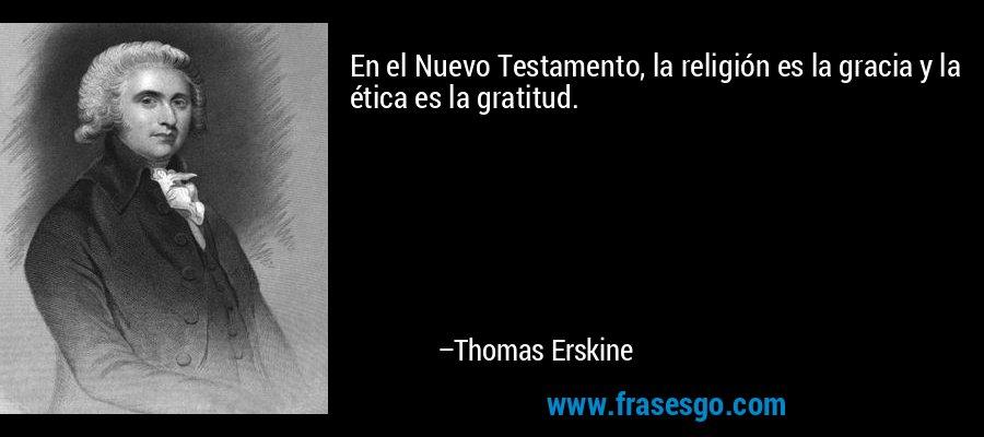 En el Nuevo Testamento, la religión es la gracia y la ética es la gratitud. – Thomas Erskine