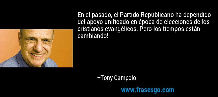 En el pasado, el Partido Republicano ha dependido del apoyo unificado en época de elecciones de los cristianos evangélicos. Pero los tiempos están cambiando! – Tony Campolo