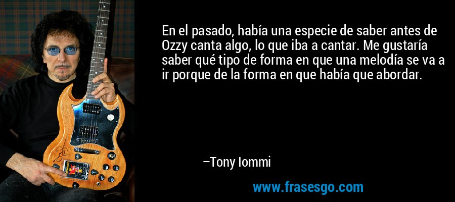 En el pasado, había una especie de saber antes de Ozzy canta algo, lo que iba a cantar. Me gustaría saber qué tipo de forma en que una melodía se va a ir porque de la forma en que había que abordar. – Tony Iommi