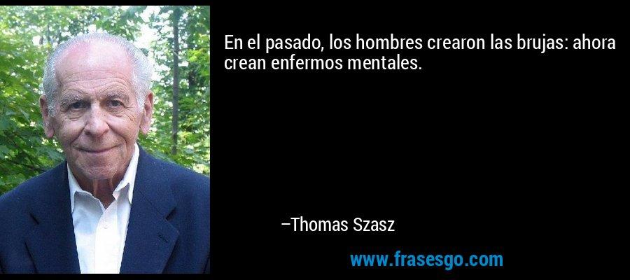 En el pasado, los hombres crearon las brujas: ahora crean enfermos mentales. – Thomas Szasz