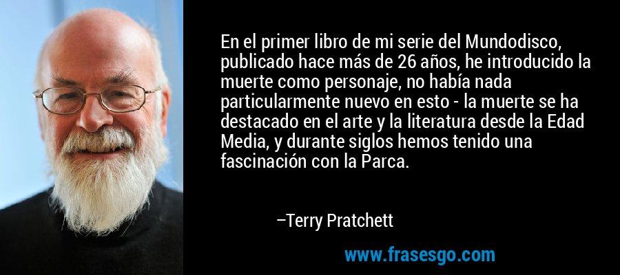 En el primer libro de mi serie del Mundodisco, publicado hace más de 26 años, he introducido la muerte como personaje, no había nada particularmente nuevo en esto - la muerte se ha destacado en el arte y la literatura desde la Edad Media, y durante siglos hemos tenido una fascinación con la Parca. – Terry Pratchett