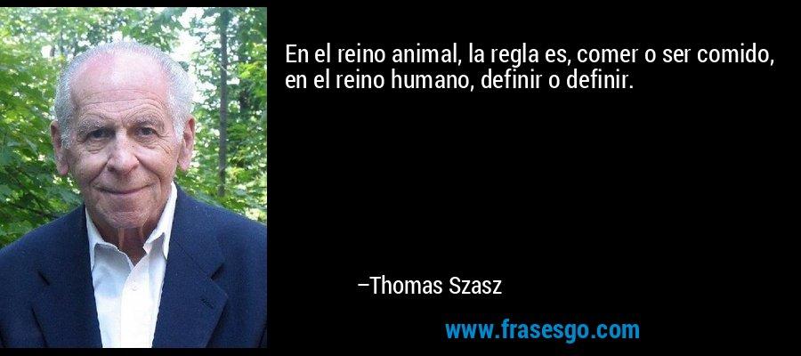 En el reino animal, la regla es, comer o ser comido, en el reino humano, definir o definir. – Thomas Szasz