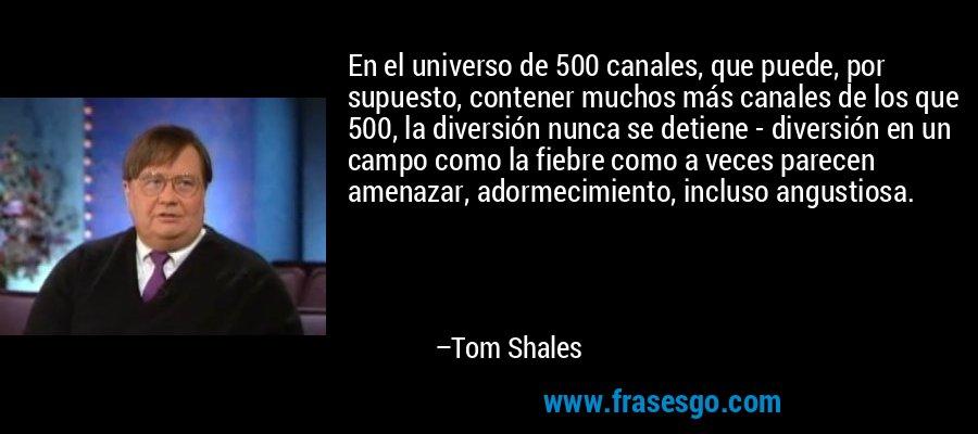 En el universo de 500 canales, que puede, por supuesto, contener muchos más canales de los que 500, la diversión nunca se detiene - diversión en un campo como la fiebre como a veces parecen amenazar, adormecimiento, incluso angustiosa. – Tom Shales