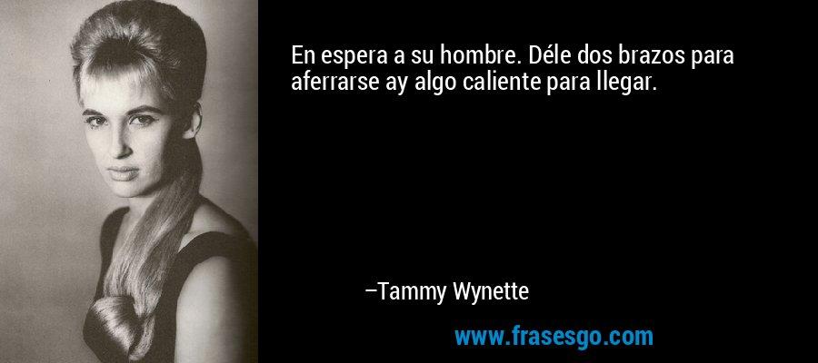 En espera a su hombre. Déle dos brazos para aferrarse ay algo caliente para llegar. – Tammy Wynette