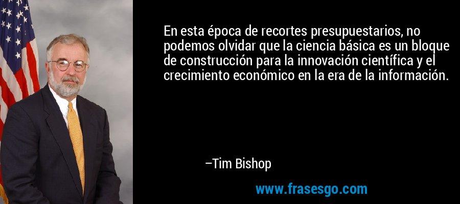 En esta época de recortes presupuestarios, no podemos olvidar que la ciencia básica es un bloque de construcción para la innovación científica y el crecimiento económico en la era de la información. – Tim Bishop