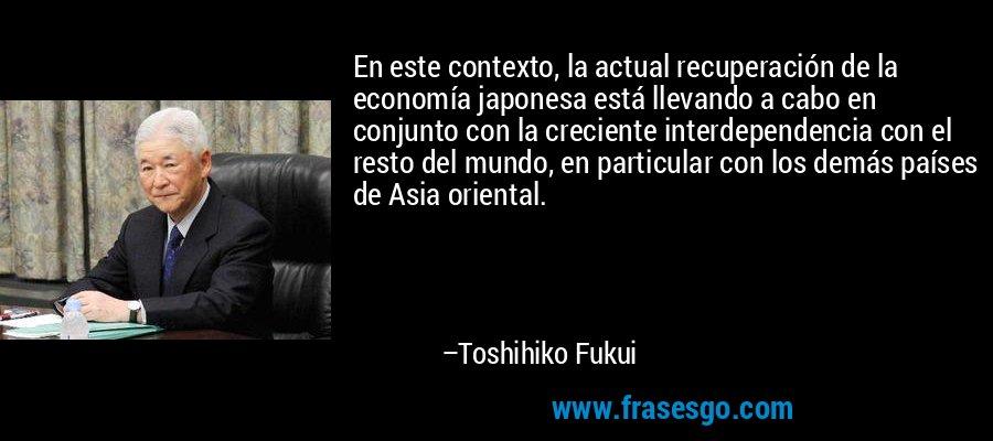 En este contexto, la actual recuperación de la economía japonesa está llevando a cabo en conjunto con la creciente interdependencia con el resto del mundo, en particular con los demás países de Asia oriental. – Toshihiko Fukui