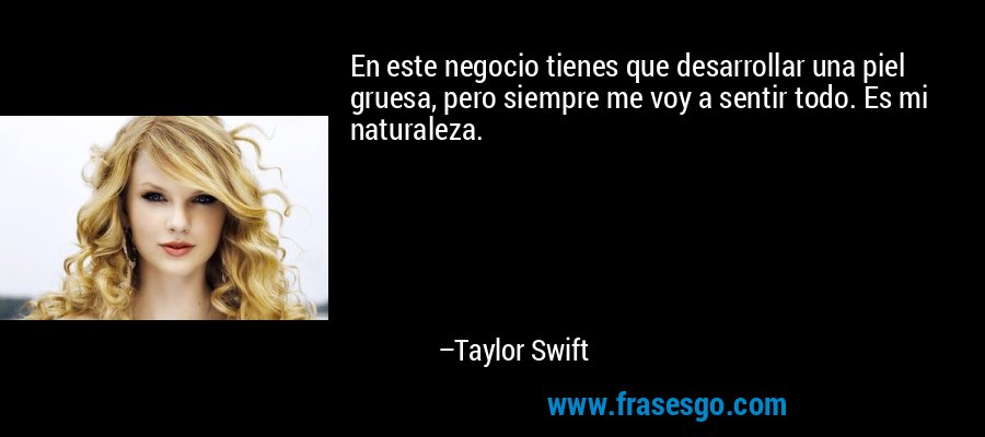 En este negocio tienes que desarrollar una piel gruesa, pero siempre me voy a sentir todo. Es mi naturaleza. – Taylor Swift