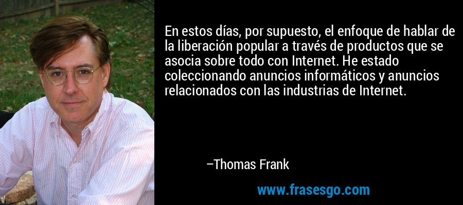 En estos días, por supuesto, el enfoque de hablar de la liberación popular a través de productos que se asocia sobre todo con Internet. He estado coleccionando anuncios informáticos y anuncios relacionados con las industrias de Internet. – Thomas Frank