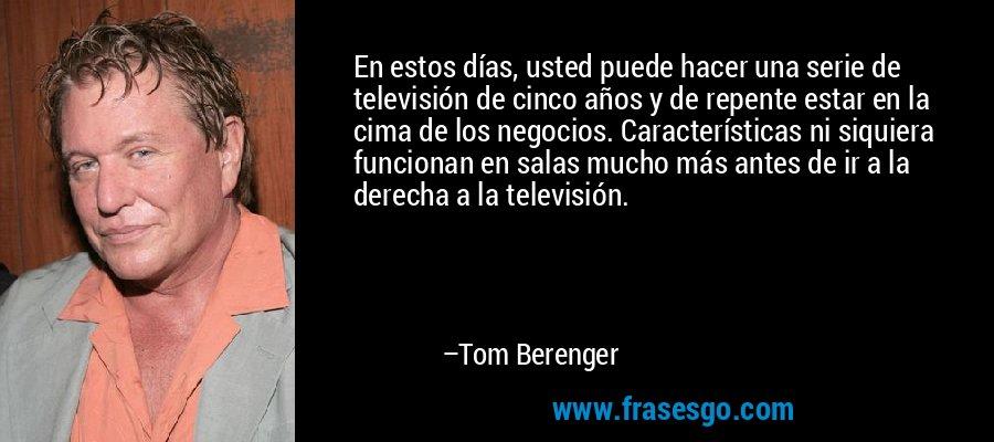 En estos días, usted puede hacer una serie de televisión de cinco años y de repente estar en la cima de los negocios. Características ni siquiera funcionan en salas mucho más antes de ir a la derecha a la televisión. – Tom Berenger