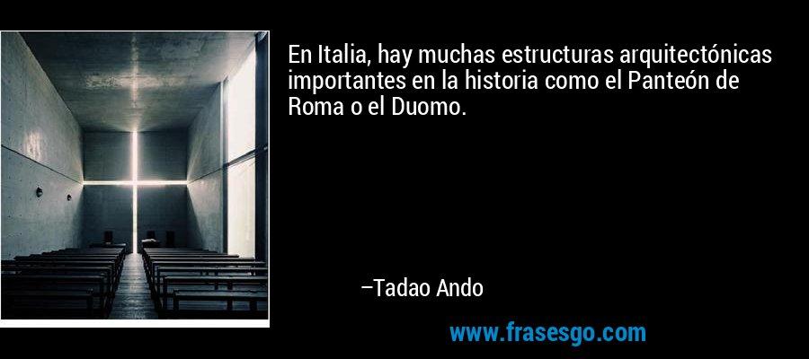 En Italia, hay muchas estructuras arquitectónicas importantes en la historia como el Panteón de Roma o el Duomo. – Tadao Ando