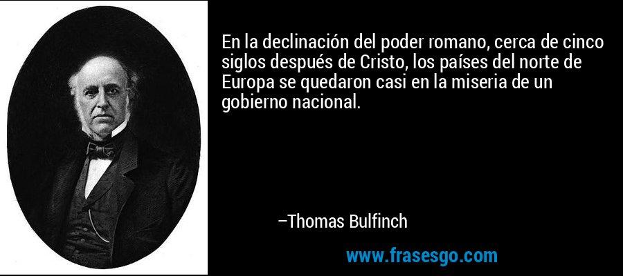 En la declinación del poder romano, cerca de cinco siglos después de Cristo, los países del norte de Europa se quedaron casi en la miseria de un gobierno nacional. – Thomas Bulfinch