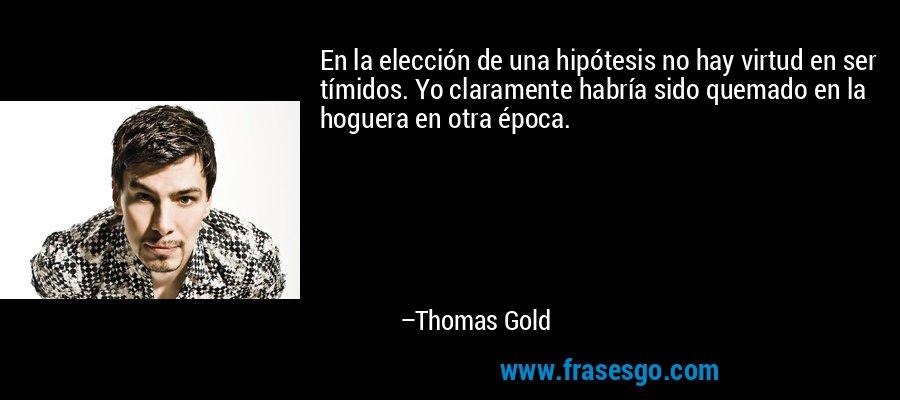 En la elección de una hipótesis no hay virtud en ser tímidos. Yo claramente habría sido quemado en la hoguera en otra época. – Thomas Gold