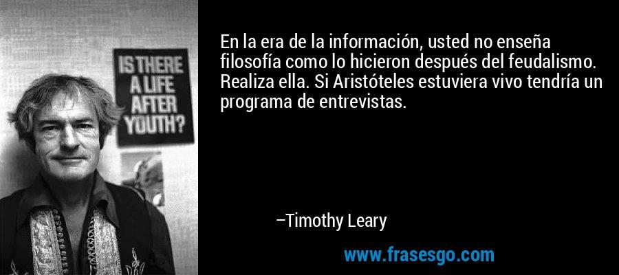 En la era de la información, usted no enseña filosofía como lo hicieron después del feudalismo. Realiza ella. Si Aristóteles estuviera vivo tendría un programa de entrevistas. – Timothy Leary