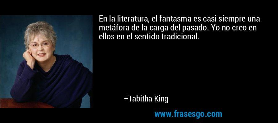 En la literatura, el fantasma es casi siempre una metáfora de la carga del pasado. Yo no creo en ellos en el sentido tradicional. – Tabitha King