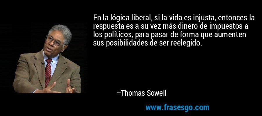 En la lógica liberal, si la vida es injusta, entonces la respuesta es a su vez más dinero de impuestos a los políticos, para pasar de forma que aumenten sus posibilidades de ser reelegido. – Thomas Sowell