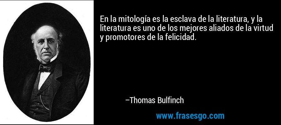 En la mitología es la esclava de la literatura, y la literatura es uno de los mejores aliados de la virtud y promotores de la felicidad. – Thomas Bulfinch