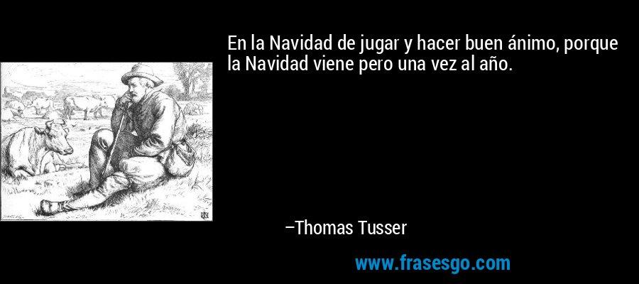 En la Navidad de jugar y hacer buen ánimo, porque la Navidad viene pero una vez al año. – Thomas Tusser