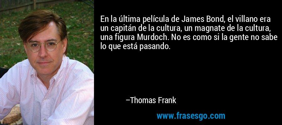 En la última película de James Bond, el villano era un capitán de la cultura, un magnate de la cultura, una figura Murdoch. No es como si la gente no sabe lo que está pasando. – Thomas Frank