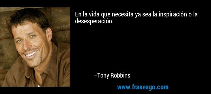 En la vida que necesita ya sea la inspiración o la desesperación. – Tony Robbins