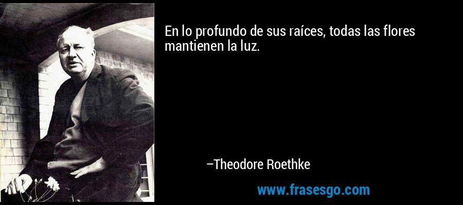 En lo profundo de sus raíces, todas las flores mantienen la luz. – Theodore Roethke