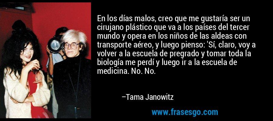 En los días malos, creo que me gustaría ser un cirujano plástico que va a los países del tercer mundo y opera en los niños de las aldeas con transporte aéreo, y luego pienso: 'Sí, claro, voy a volver a la escuela de pregrado y tomar toda la biología me perdí y luego ir a la escuela de medicina. No. No. – Tama Janowitz