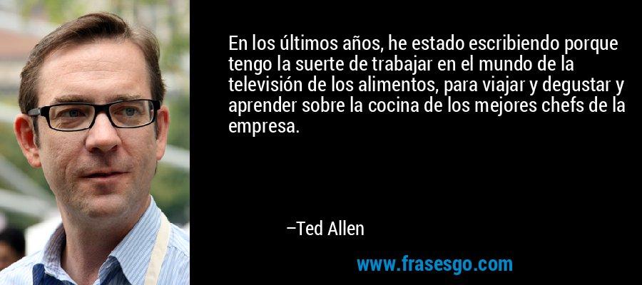 En los últimos años, he estado escribiendo porque tengo la suerte de trabajar en el mundo de la televisión de los alimentos, para viajar y degustar y aprender sobre la cocina de los mejores chefs de la empresa. – Ted Allen