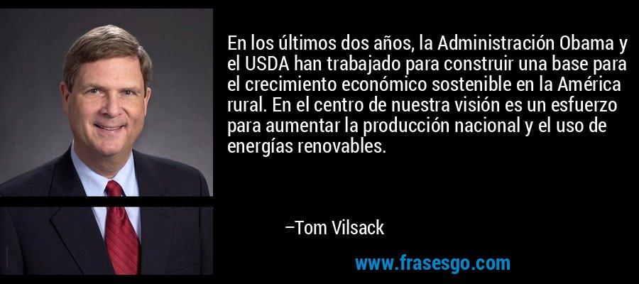 En los últimos dos años, la Administración Obama y el USDA han trabajado para construir una base para el crecimiento económico sostenible en la América rural. En el centro de nuestra visión es un esfuerzo para aumentar la producción nacional y el uso de energías renovables. – Tom Vilsack