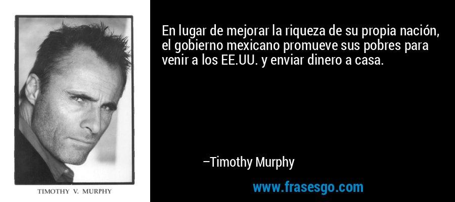 En lugar de mejorar la riqueza de su propia nación, el gobierno mexicano promueve sus pobres para venir a los EE.UU. y enviar dinero a casa. – Timothy Murphy