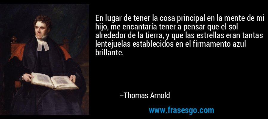 En lugar de tener la cosa principal en la mente de mi hijo, me encantaría tener a pensar que el sol alrededor de la tierra, y que las estrellas eran tantas lentejuelas establecidos en el firmamento azul brillante. – Thomas Arnold