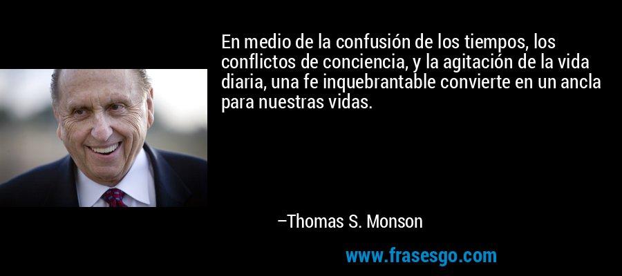 En medio de la confusión de los tiempos, los conflictos de conciencia, y la agitación de la vida diaria, una fe inquebrantable convierte en un ancla para nuestras vidas. – Thomas S. Monson