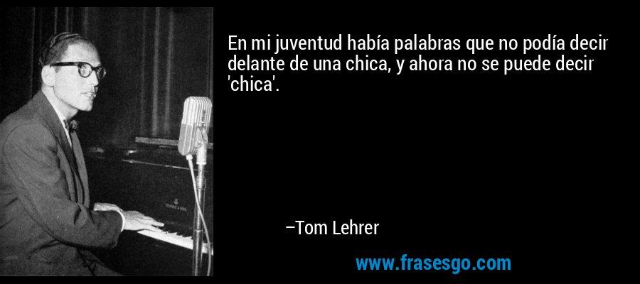 En mi juventud había palabras que no podía decir delante de una chica, y ahora no se puede decir 'chica'. – Tom Lehrer