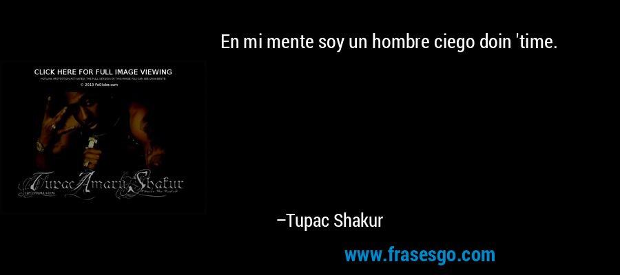 En mi mente soy un hombre ciego doin 'time. – Tupac Shakur
