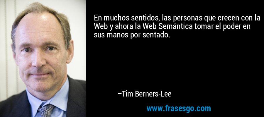 En muchos sentidos, las personas que crecen con la Web y ahora la Web Semántica tomar el poder en sus manos por sentado. – Tim Berners-Lee