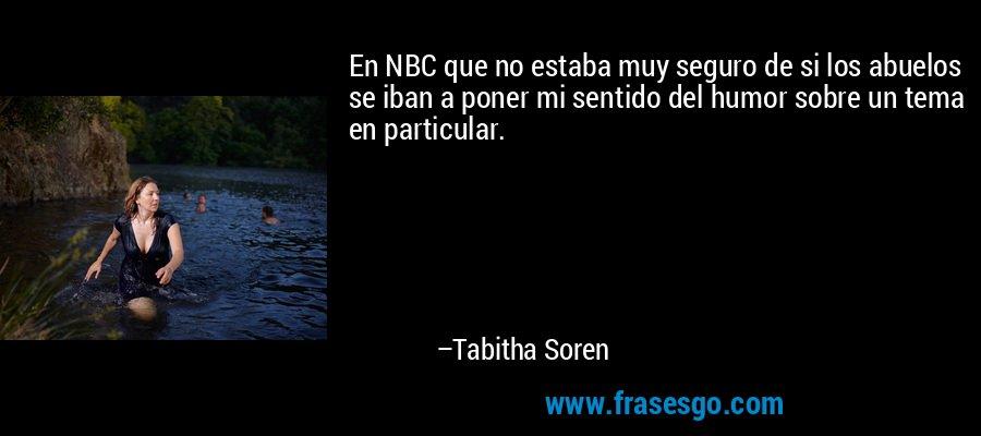 En NBC que no estaba muy seguro de si los abuelos se iban a poner mi sentido del humor sobre un tema en particular. – Tabitha Soren