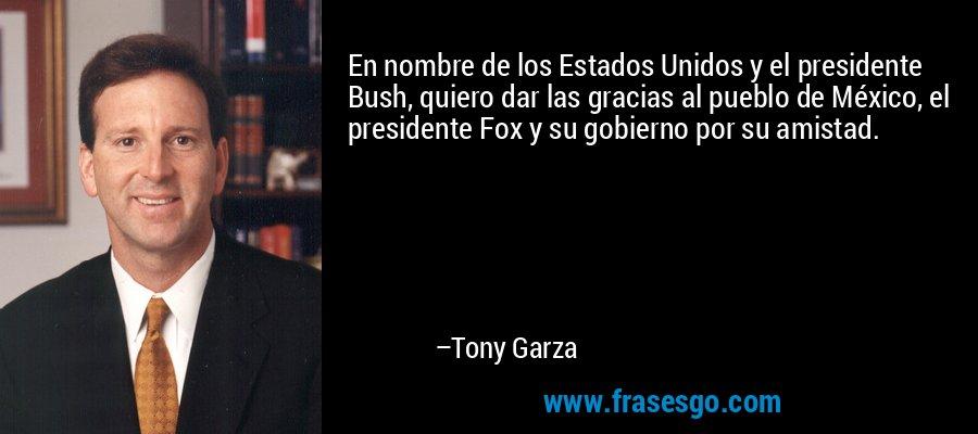 En nombre de los Estados Unidos y el presidente Bush, quiero dar las gracias al pueblo de México, el presidente Fox y su gobierno por su amistad. – Tony Garza