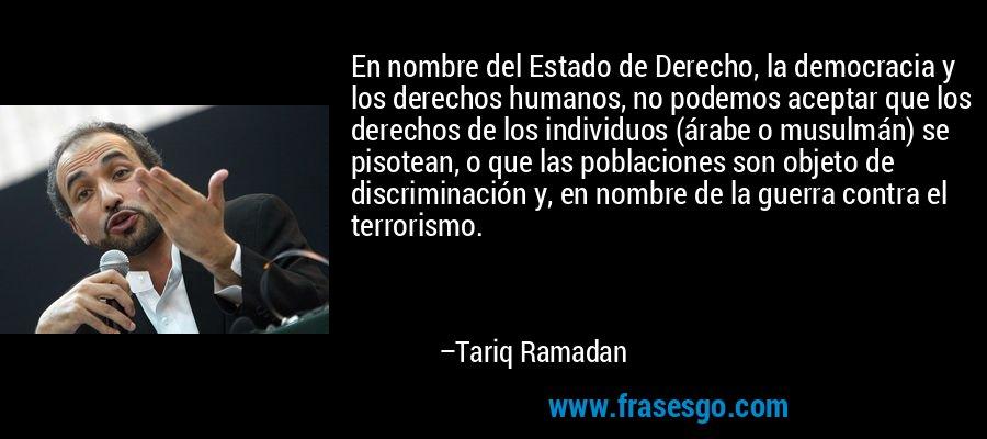 En nombre del Estado de Derecho, la democracia y los derechos humanos, no podemos aceptar que los derechos de los individuos (árabe o musulmán) se pisotean, o que las poblaciones son objeto de discriminación y, en nombre de la guerra contra el terrorismo. – Tariq Ramadan